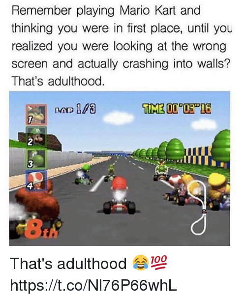 Mario Kart, Memes, and Mario: Remember playing Mario Kart and  thinking you were in first place, until you  realized you were looking at the wrong  screen and actually crashing into walls?  That's adulthood That's adulthood 😂💯 https://t.co/Nl76P66whL