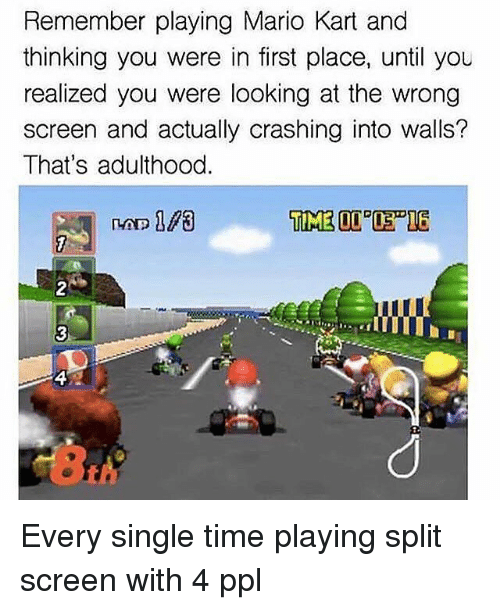 Funny, Mario Kart, and Mario: Remember playing Mario Kart and  thinking you were in first place, until you  realized you were looking at the wrong  screen and actually crashing into walls?  That's adulthood Every single time playing split screen with 4 ppl