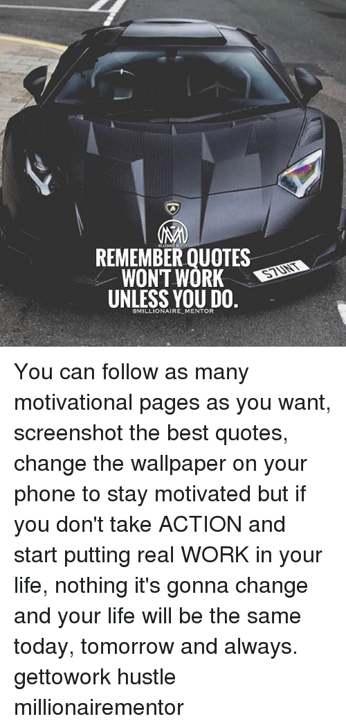 Remember Quote Won T Work Unless You Do Mentor You Can Follow As Many Motivational Pages As You Want Screenshot The Best Quotes Change The Wallpaper On Your Phone To Stay Motivated But