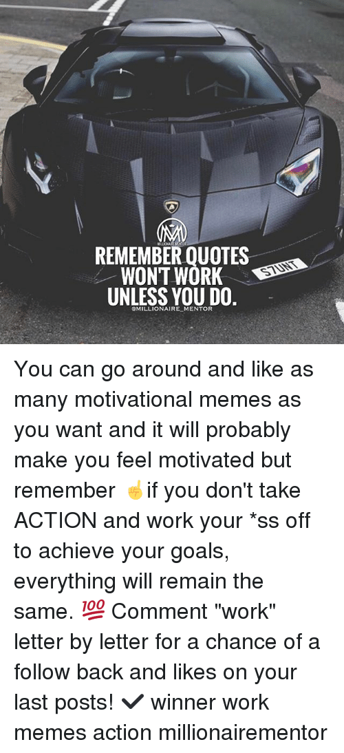 "Goals, Memes, and Work: REMEMBER QUOTES  WONT WORK D  UNLESS YOU DO.  STUNT  OMILLIONAIRE MENTOR You can go around and like as many motivational memes as you want and it will probably make you feel motivated but remember ☝️if you don't take ACTION and work your *ss off to achieve your goals, everything will remain the same. 💯 Comment ""work"" letter by letter for a chance of a follow back and likes on your last posts! ✔️ winner work memes action millionairementor"