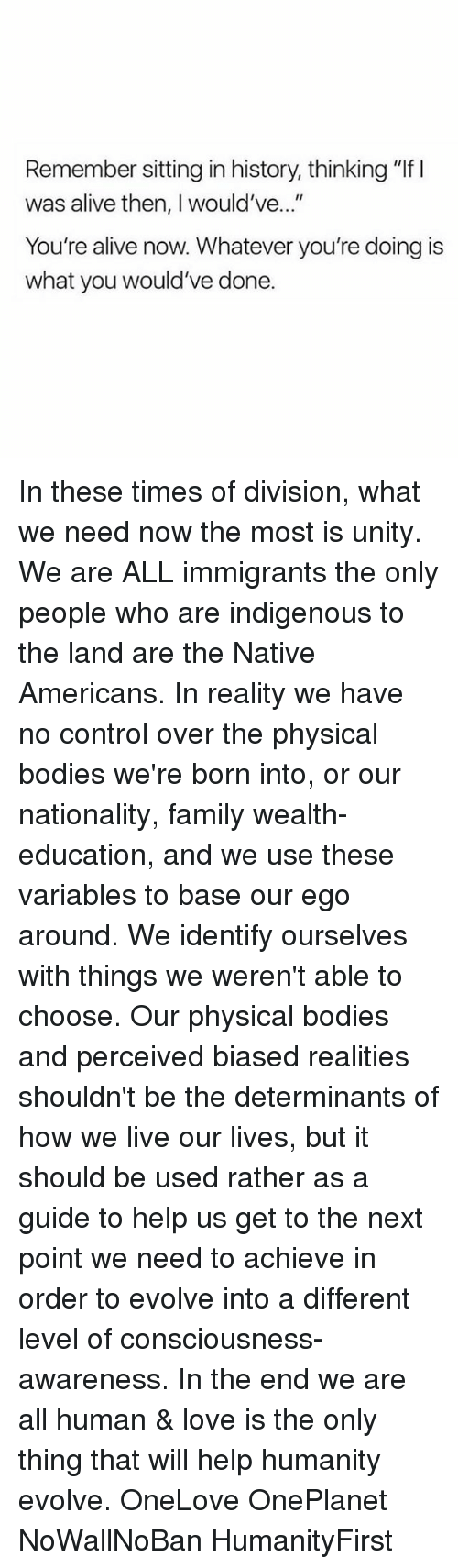 "Memes, Native American, and Evolve: Remember sitting in history, thinking ""lf l  was alive then, would've  You're alive now. Whatever you're doing is  what you would've done. In these times of division, what we need now the most is unity. We are ALL immigrants the only people who are indigenous to the land are the Native Americans. In reality we have no control over the physical bodies we're born into, or our nationality, family wealth- education, and we use these variables to base our ego around. We identify ourselves with things we weren't able to choose. Our physical bodies and perceived biased realities shouldn't be the determinants of how we live our lives, but it should be used rather as a guide to help us get to the next point we need to achieve in order to evolve into a different level of consciousness-awareness. In the end we are all human & love is the only thing that will help humanity evolve. OneLove OnePlanet NoWallNoBan HumanityFirst"