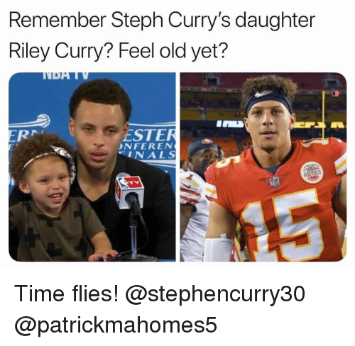 Funny, Riley Curry, and Time: Remember Steph Curry's daughter  Riley Curry? Feel old yet?  ESTER  NFEREN  INALS Time flies! @stephencurry30 @patrickmahomes5