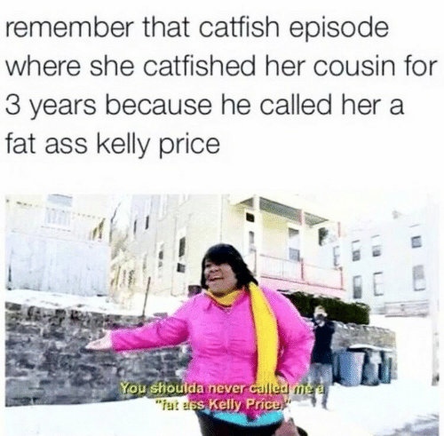 Ass, Catfished, and Fat Ass: remember that catfish episode  where she catfished her cousin for  3 years because he called her a  fat ass kelly price  houlda never calledm  s Kelly Price