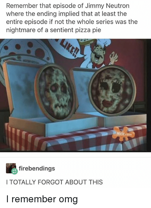 Omg, Pizza, and Girl Memes: Remember that episode of Jimmy Neutron  where the ending implied that at least the  entire episode if not the whole series was the  nightmare of a sentient pizza pie  Ickcom  firebendings  I TOTALLY FORGOT ABOUT THIS I remember omg