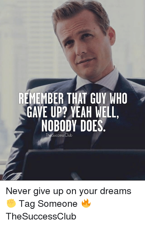Club, Memes, and Yeah: REMEMBER THAT GUY WHO  GAVE UP? YEAH WELL,  NOBODY DOES.  The Success Club Never give up on your dreams ✊ Tag Someone 🔥 TheSuccessClub