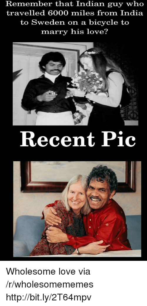 Love, Bicycle, and Http: Remember that Indian guy who  travelled 6000 miles from India  to Sweden on a bicycle to  marry his love?  Recent Pic Wholesome love via /r/wholesomememes http://bit.ly/2T64mpv