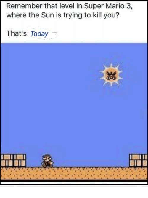 Super Mario, Mario, and Today: Remember that level in Super Mario 3,  where the Sun is trying to kill you?  That's Today  AAs  BIE
