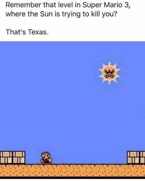 Super Mario, Mario, and Texas: Remember that level in Super Mario 3,  where the Sun is trying to kill you?  That's Texas  u6