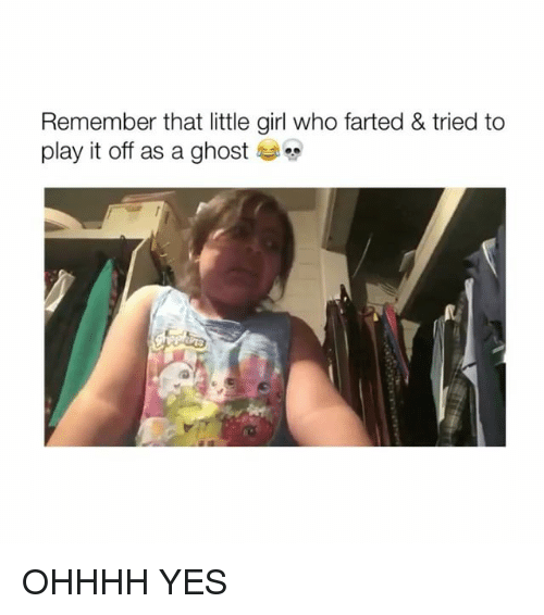 Ghost, Girl, and Girl Memes: Remember that little girl who farted & tried to  play it off as a ghost OHHHH YES