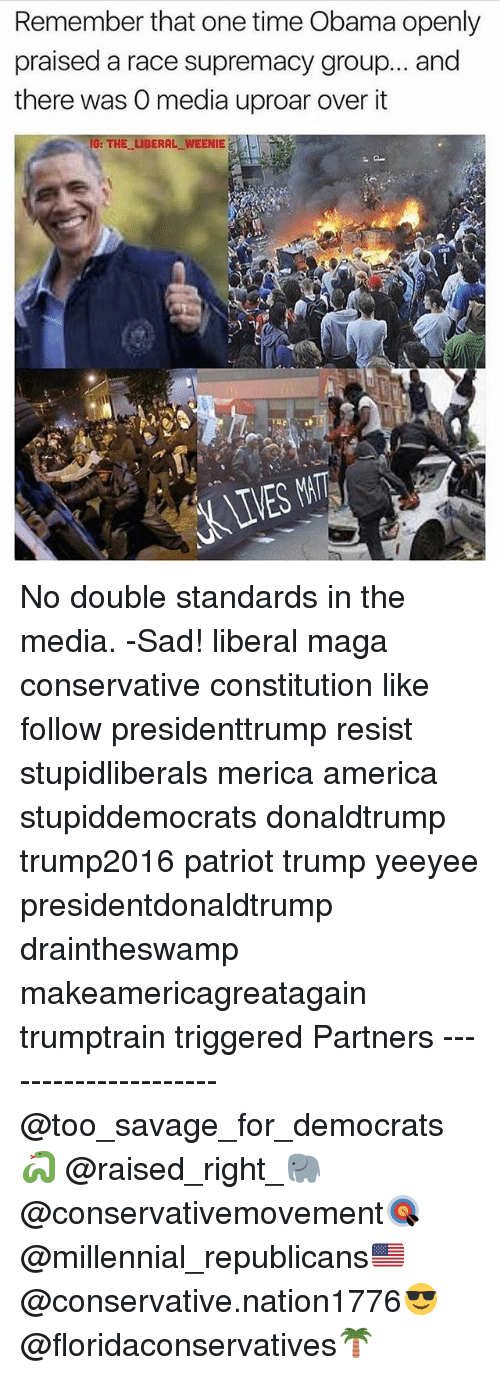 America, Memes, and Obama: Remember that one time Obama openly  praised a race supremacy group... and  there was O media uproar over it  G: THE LIBERAL WEENIE No double standards in the media. -Sad! liberal maga conservative constitution like follow presidenttrump resist stupidliberals merica america stupiddemocrats donaldtrump trump2016 patriot trump yeeyee presidentdonaldtrump draintheswamp makeamericagreatagain trumptrain triggered Partners --------------------- @too_savage_for_democrats🐍 @raised_right_🐘 @conservativemovement🎯 @millennial_republicans🇺🇸 @conservative.nation1776😎 @floridaconservatives🌴