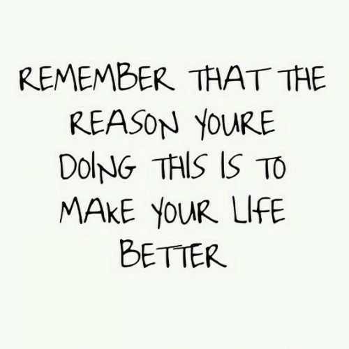 Life, Reason, and Remember: REMEMBER THAT THE  REASON YOURE  DolNG THIS IS TO  MAKE YOUR LIFE  BETTER