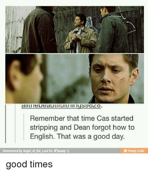 Memes, 🤖, and Moby: Remember that time Cas started  stripping and Dean forgot how to  English. That was a good day.  Reinvented by Angel of the Lord for iFunny  ifunny mobi good times