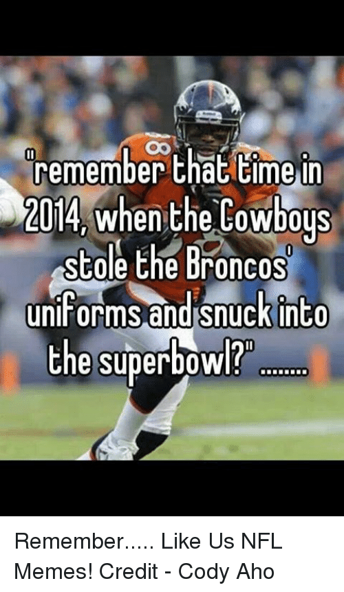 Dallas Cowboys, Memes, and Nfl: remember that time in  2014 When the Cowboys  stole the Broncos  uniforms and snuck into  the superbowl? Remember.....  Like Us NFL Memes!  Credit - Cody Aho