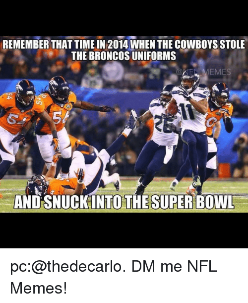 Meme, Memes, and Nfl: REMEMBER THAT TIME IN 2014 WHENTHE COWBOYSSTOLE  THE BRONCOS UNIFORMS  MEMES  AND SNUCK INTO THE SUPER BOWL pc:@thedecarlo. DM me NFL Memes!