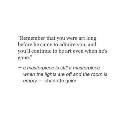 """Charlotte, Art, and Gone: """"Remember that you were art long  before he came to admire you, and  you'll continue to be art even when he's  gone.  05  a masterpiece is still a masterpiece  when the lights are off and the room is  empty charlotte geier"""