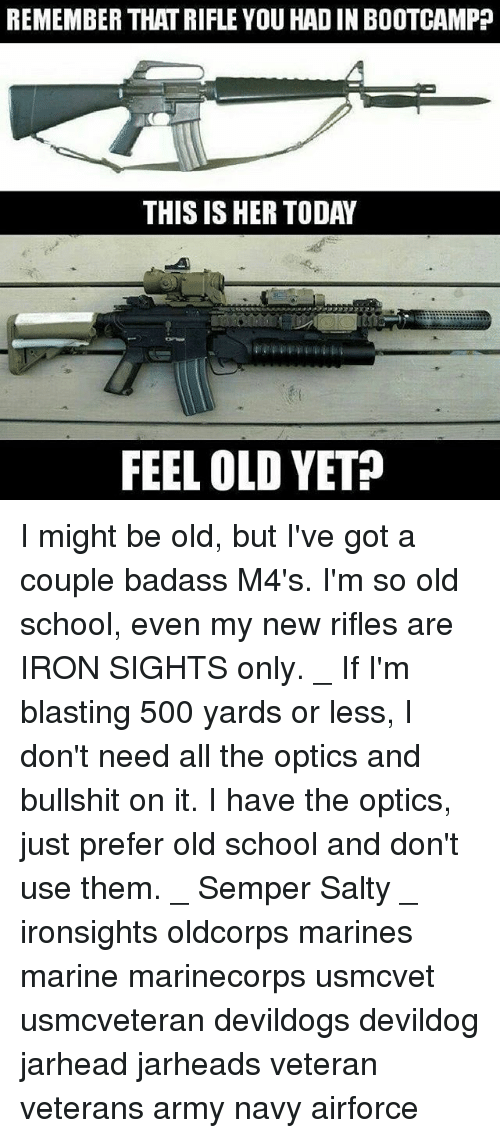 Memes, Being Salty, and School: REMEMBER THATRIFLE YOU HADIN BOOTCAMP  THIS IS HER TODAY  FEEL OLD YET? I might be old, but I've got a couple badass M4's. I'm so old school, even my new rifles are IRON SIGHTS only. _ If I'm blasting 500 yards or less, I don't need all the optics and bullshit on it. I have the optics, just prefer old school and don't use them. _ Semper Salty _ ironsights oldcorps marines marine marinecorps usmcvet usmcveteran devildogs devildog jarhead jarheads veteran veterans army navy airforce
