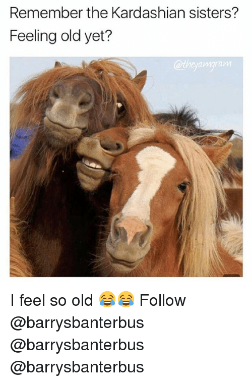 Memes, Kardashian, and Old: Remember the Kardashian sisters?  Feeling old yet?  @thyangram  amoraW I feel so old 😂😂 Follow @barrysbanterbus @barrysbanterbus @barrysbanterbus