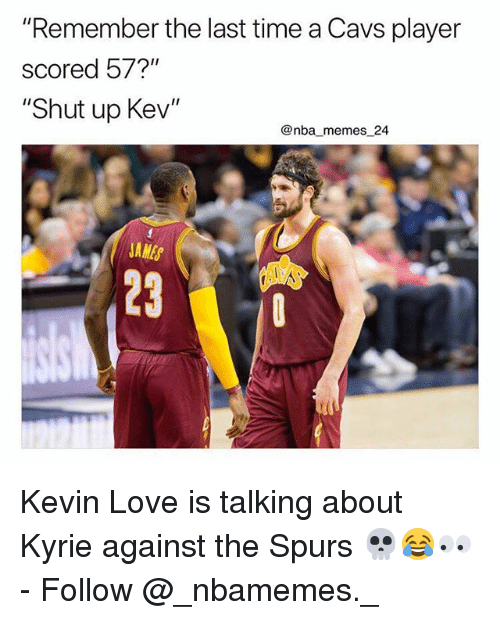 """Cavs, Kevin Love, and Love: """"Remember the last time a Cavs player  scored 57?""""  """"Shut up Kev""""  @nba memes 24  JAMES  23 Kevin Love is talking about Kyrie against the Spurs 💀😂👀 - Follow @_nbamemes._"""