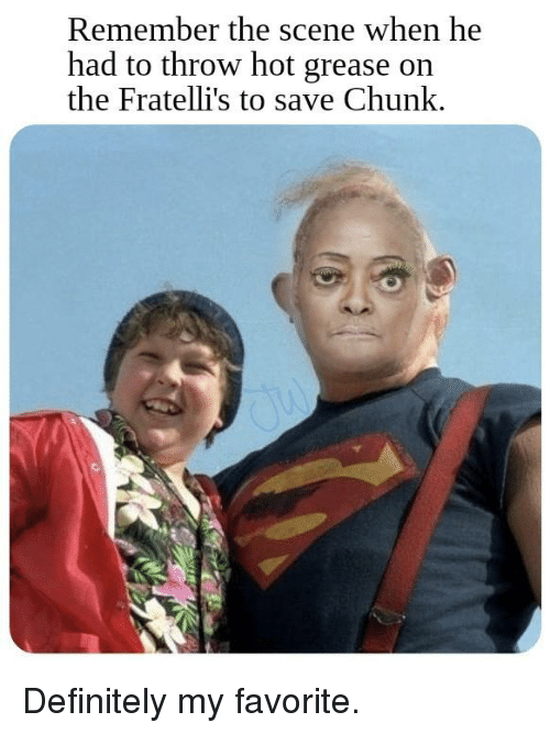 Definitely, Grease, and Dank Memes: Remember the scene when he  had to throw hot grease on  the Fratelli's to save Chunk.