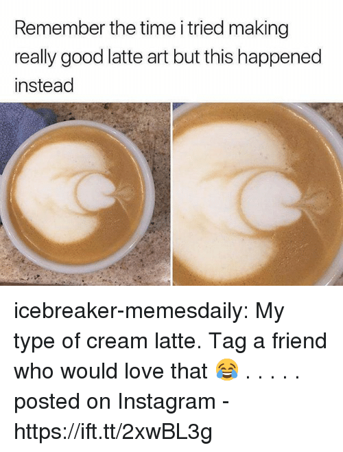 Instagram, Love, and Tumblr: Remember the time i tried making  really good latte art but this happened  instead icebreaker-memesdaily:  My type of cream latte. Tag a friend who would love that 😂 . . . . .              posted on Instagram - https://ift.tt/2xwBL3g