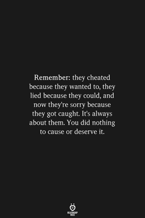 Sorry, Got, and Wanted: Remember: they cheated  because they wanted to, they  lied because they could, and  now they're sorry because  they got caught. It's always  about them. You did nothing  to cause or deserve it.