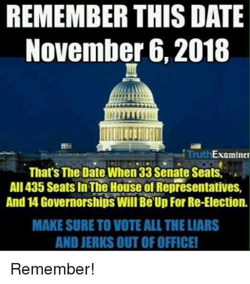 Memes, Date, and House: REMEMBER THIS DATE  November 6, 2018  TruthExaminer  That's The Date When 33 Senate Seats,  AlIl435 Seats In The House of Representatives,  And 14 Governorships Will Be Up For Re-Election.  MAKE SURE TO VOTE ALL THE LIARS  AND JERKS OUT OF OFFICE! Remember!