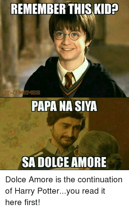 Harry Potter, Lit, and Meme: REMEMBER THIS KIDa  LIT-Lil MEMES  PAPA NASIYA  SAA DOLCE AMORE Dolce Amore is the continuation of Harry Potter...you read it here first!