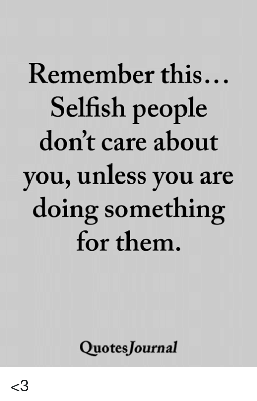 Memes, 🤖, and Them: Remember this  Selfish people  don't care about  you, Unless you are  doing something  for them.  QuotesJournal <3