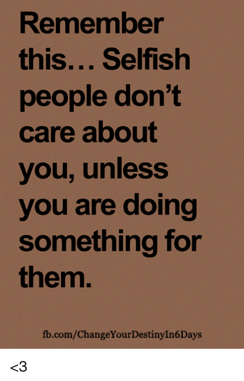 Memes, fb.com, and 🤖: Remember  this... Selfish  people don't  care about  you, unless  you are doing  something for  them.  fb.com/ChangeYourDestinyIn6Days <3