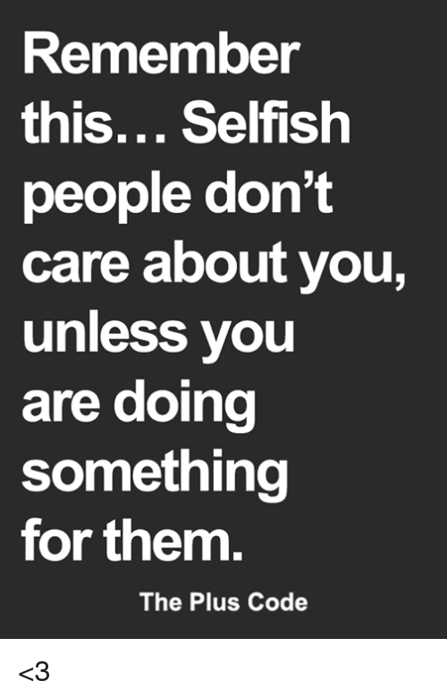 Memes, 🤖, and Code: Remember  this... Selfish  people don't  care about you,  unless you  are doing  something  for them.  The Plus Code <3