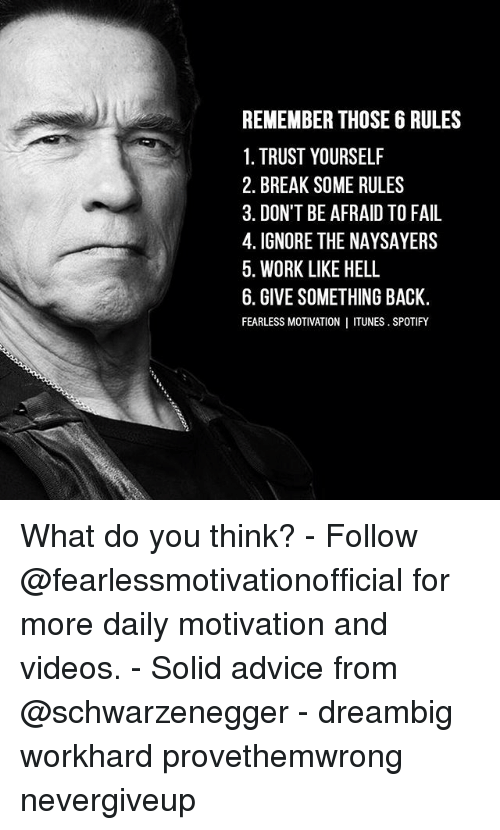 Advice, Fail, and Memes: REMEMBER THOSE 6 RULES  1. TRUST YOURSELF  2. BREAK SOME RULES  3. DON'T BE AFRAID TO FAIL  4. IGNORE THE NAYSAYERS  5. WORK LIKE HELL  6. GIVE SOMETHING BACK.  FEARLESS MOTIVATION I ITUNES. SPOTIFY What do you think? - Follow @fearlessmotivationofficial for more daily motivation and videos. - Solid advice from @schwarzenegger - dreambig workhard provethemwrong nevergiveup