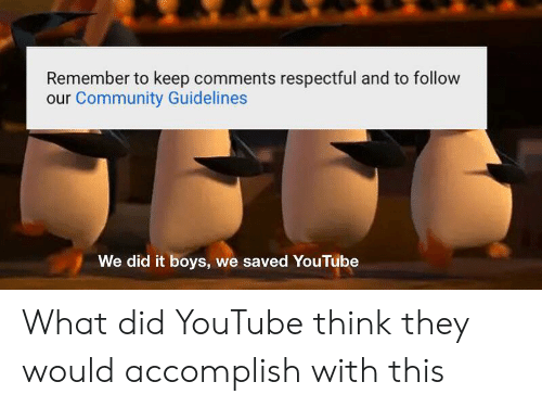 Community, youtube.com, and Boys: Remember to keep comments respectful and to follow  our Community Guidelines  We did it boys, we saved YouTube What did YouTube think they would accomplish with this