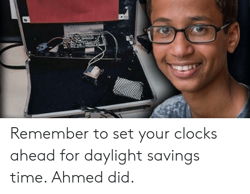 Daylight Savings Time, Daylight Savings, and Time: Remember to set your clocks ahead for daylight savings time. Ahmed did.