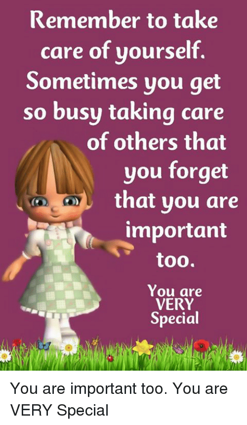 Memes, 🤖, and Take Care: Remember to take  care of yourself.  Sometimes you get  so busy taking care  of others that  you forget  that you are  important  too.  You are  VERY  Special You are important too. You are VERY Special