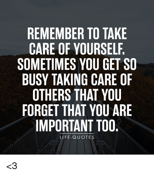 REMEMBER TO TAKE CARE OF YOURSELF SOMETIMES YOU GET SO BUSY TAKING
