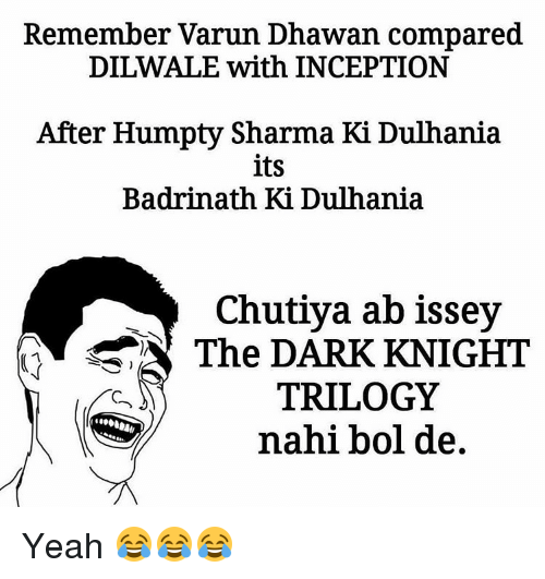 Inception, Memes, and Yeah: Remember Varun Dhawan compared  DILWALE with INCEPTION  After Humpty Sharma Ki Dulhania  its  Badrinath Ki Dulhania  Chutiya ab issey  The DARK KNIGHT  TRILOGY  nahi bol de Yeah 😂😂😂
