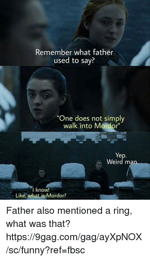 "9gag, Dank, and Funny: Remember what father  used to say?  ""One does not simply  walk into Mordor""  Ye  Weird man  I know!  Like, what is Mordor? Father also mentioned a ring, what was that?  https://9gag.com/gag/ayXpNOX/sc/funny?ref=fbsc"