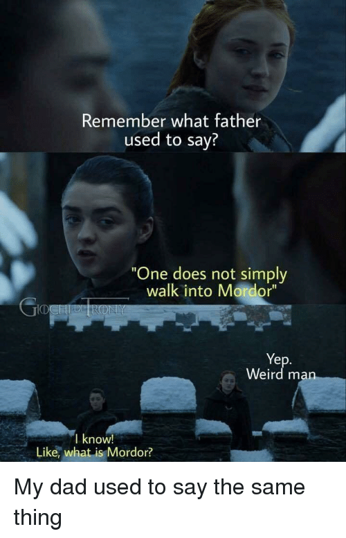 """Dad, Weird, and What Is: Remember what father  used to say?  One does not simply  walk into Mordor""""  Ye  Weird ma  I know!  Like, what is Mordor? My dad used to say the same thing"""
