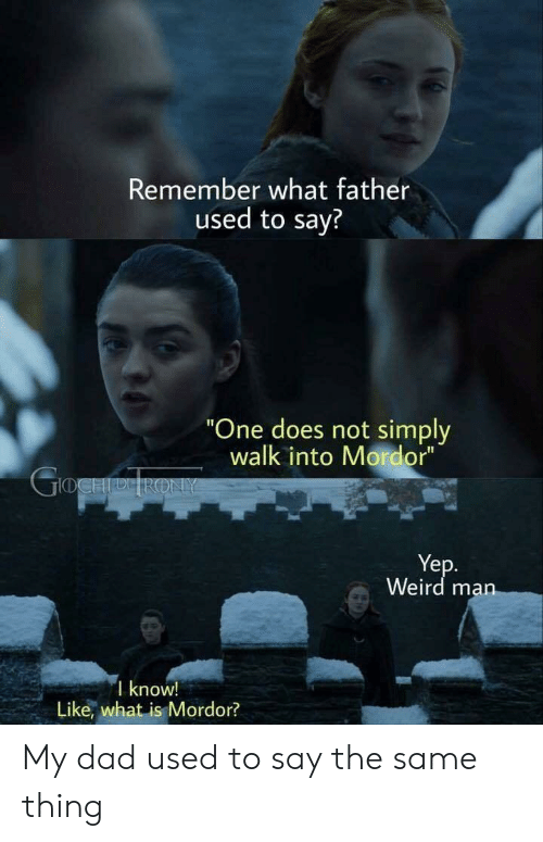 "Dad, Weird, and What Is: Remember what father  used to say?  One does not simply  walk into Mordor""  Ye  Weird ma  I know!  Like, what is Mordor? My dad used to say the same thing"