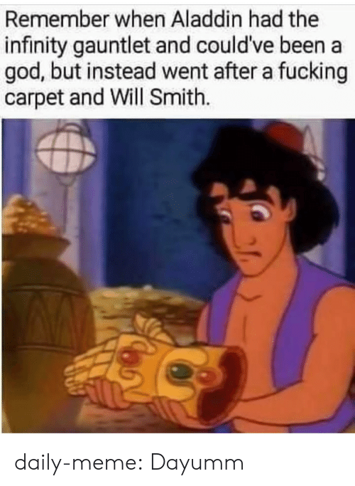 Aladdin, God, and Meme: Remember when Aladdin had the  infinity gauntlet and could've been a  god, but instead went after a fucking  carpet and Will Smith. daily-meme:  Dayumm