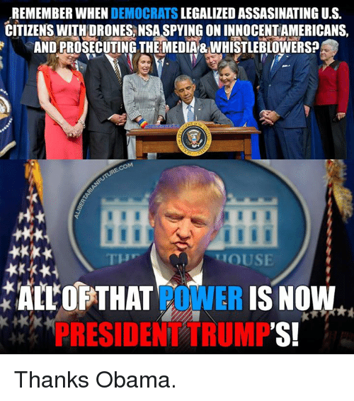 Memes, Thanks Obama, and 🤖: REMEMBER WHEN  DEMOCRATS  LEGALIZED ASSASINATING U.S.  CITIZENS WITH DRONESANSASPYINGONINNOCENTAMERICANS,  ANDPROSECUTING THE MEDIA&WHISTLEBLOWERS?  COM  HOUSE  ALL OF THAT  POWER  IS NOW  RESIDE  TRUMP  'S! Thanks Obama.