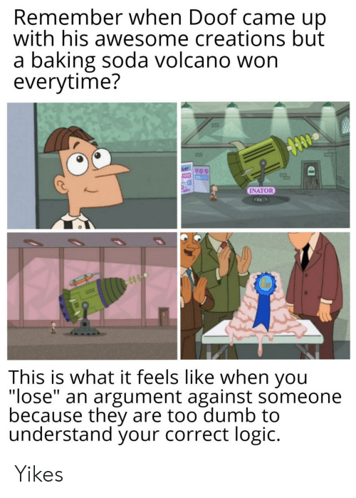 """Dumb, Logic, and Soda: Remember when Doof came up  with his awesome creations but  a baking soda volcano won  everytime?  INATOR  This is what it feels like when you  """"lose"""" an argument against someone  because they are too dumb to  understand your correct logic. Yikes"""