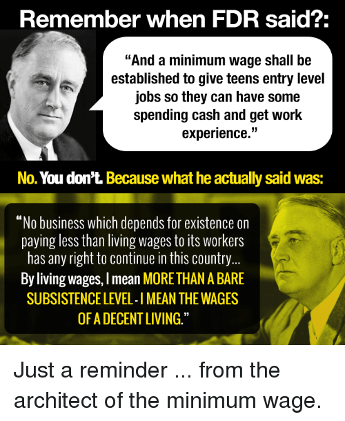 "Memes, Minimum Wage, and 🤖: Remember when FDR said?  ""And a minimum wage shall be  established to give teens entry level  jobs so they can have some  spending cash and get work  experience.""  No. You don't. Because what he actually said Was:  ""No business which depends for existence on  paying less than living wages to its Workers  has any right to continue in this country  By living wages, lmean MORETHAN ABARE  SUBSISTENCE LEVEL-IMEAN THE WAGES  OF A DECENT LIVING."" Just a reminder ... from the architect of the minimum wage."