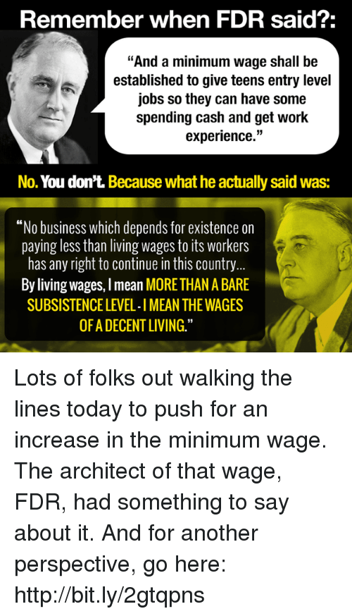 "Memes, Minimum Wage, and Experience: Remember when FDR said?:  ""And a minimum wage shall be  established to give teens entry level  jobs so they can have some  spending cash and get work  experience.""  No. You don't. Because what he actually said Was:  ""No business which depends for existence on  paying less than living wages to its Workers  has any right to continue in this country  By living wages, Imean MORE THAN A BARE  SUBSISTENCE LEVEL-IMEAN THE WAGES  OF ADECENTLIVING."" Lots of folks out walking the lines today to push for an increase in the minimum wage. The architect of that wage, FDR, had something to say about it. And for another perspective, go here: http://bit.ly/2gtqpns"