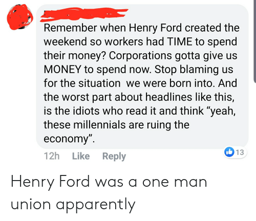"""Apparently, Money, and The Worst: Remember when Henry Ford created the  weekend so workers had TIME to spend  their money? Corporations gotta give us  MONEY to spend now. Stop blaming us  for the situation we were born into. And  the worst part about headlines like this,  is the idiots who read it and think """"yeah,  these millennials are ruing the  economy"""".  I13  Like Reply  12h Henry Ford was a one man union apparently"""