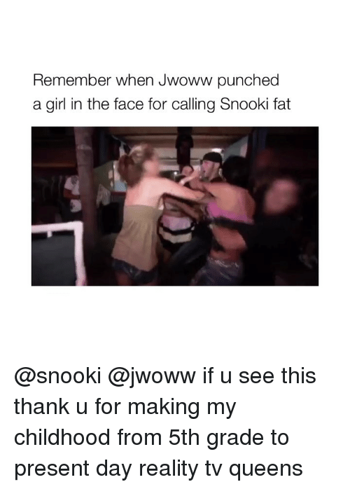 Girl, Snooki, and Girl Memes: Remember when Jwoww punched  a girl in the face for calling Snooki fat @snooki @jwoww if u see this thank u for making my childhood from 5th grade to present day reality tv queens