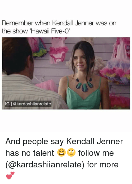 "Kendall Jenner, Memes, and Hawaii: Remember when Kendall Jenner was on  the show Hawaii Five-O""  IGI@kardashiianrelate And people say Kendall Jenner has no talent 😩🙄 follow me (@kardashiianrelate) for more 💕"