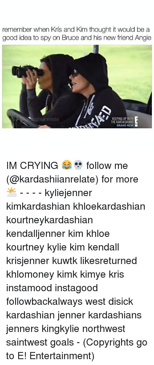 Memes, 🤖, and Idea: remember when Kris and Kim thought it would be a  good idea to spy on Bruce and his new friend Angie  ka jashiianrelate  KEEPING UP WITH  THE KARDASHIANS  BRAND NEW IM CRYING 😂💀 follow me (@kardashiianrelate) for more ⛅️ - - - - kyliejenner kimkardashian khloekardashian kourtneykardashian kendalljenner kim khloe kourtney kylie kim kendall krisjenner kuwtk likesreturned khlomoney kimk kimye kris instamood instagood followbackalways west disick kardashian jenner kardashians jenners kingkylie northwest saintwest goals - (Copyrights go to E! Entertainment)