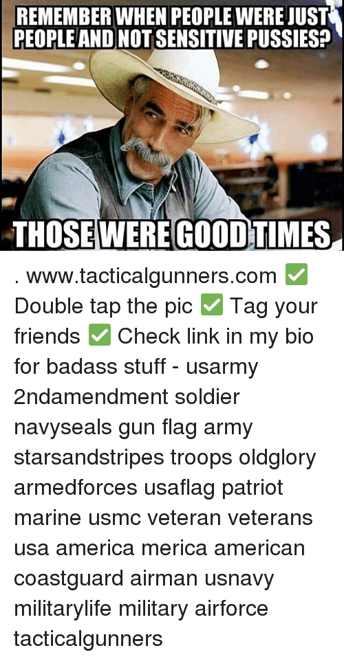 America, Friends, and Memes: REMEMBER WHEN PEOPLE WERE JUST  PEOPLEAND NOT SENSITIVE PUSSIES?  THOSEWERE GOODTIMES . www.tacticalgunners.com ✅ Double tap the pic ✅ Tag your friends ✅ Check link in my bio for badass stuff - usarmy 2ndamendment soldier navyseals gun flag army starsandstripes troops oldglory armedforces usaflag patriot marine usmc veteran veterans usa america merica american coastguard airman usnavy militarylife military airforce tacticalgunners