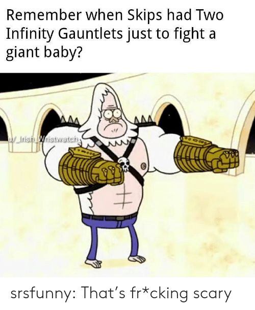 Irish, Tumblr, and Blog: Remember when Skips had Two  Infinity Gauntlets just to fight a  giant baby?  ww  Irish Wistwateh  AAA srsfunny:  That's fr*cking scary
